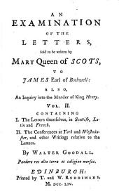An examination of the letters, said to be written by Mary queen of Scots, to James earl of Bothwell. Also an enquiry into the murder of King Henry
