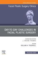 Day to day Challenges in Facial Plastic Surgery An Issue of Facial Plastic Surgery Clinics of North America  E Book PDF