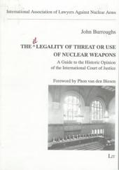 The Legality of Threat Or Use of Nuclear Weapons: A Guide to the Historic Opinion of the International Court of Justice