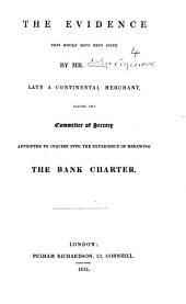 The evidence that would have been given by Mr. ----, late a continental merchant: before the Committee of Secrecy appointed to inquire into the expediency of renewing the bank charter