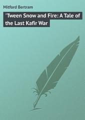 'Tween Snow and Fire: A Tale of the Last Kafir War