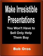 Make Irresistible Presentations: You Won't Have to Sell Only Help Them Buy