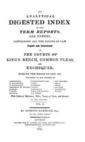 An Analytical Digested Index to the Term Reports and Others: Containing All the Points of Law Argued and Determined in the Courts of King's Bench, Common Pleas, and Exchequer, During the Reign of George III ...