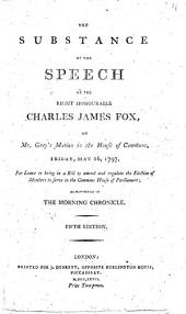 The Substance of the Speech of the Right Honourable Charles James Fox, on Mr. Grey's Motion: In the House of Commons, Friday, May 26, 1797, ... as Reported in The Morning Chronicle