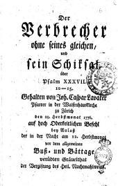 Der Verbrecher ohne seines gleichen, und sein Schicksal. uber Psalm 37. 10-15. Gehalten von Joh. Gaspar Lavater Psarrer in der Waisenhaustirche zu Zurich den 29. herbstmonat 1776. ..