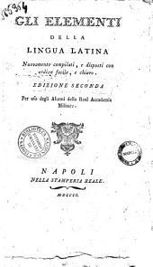 Gli elementi della lingua latina nuovamente compilati, e disposti con ordine facile, e chiaro. Per uso degli alunni della Real Accademia militare