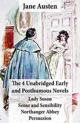 The 4 Unabridged Early and Posthumous Novels  Lady Susan   Sense and Sensibility   Northanger Abbey   Persuasion