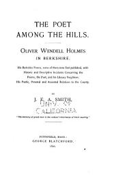 The Poet Among the Hills: Oliver Wendell Holmes in Berkshire. His Berkshire Poems, Some of Them Now First Published, with Historic and Descriptive Incidents Concerning the Poems, the Poet, and His Literary Neighbors