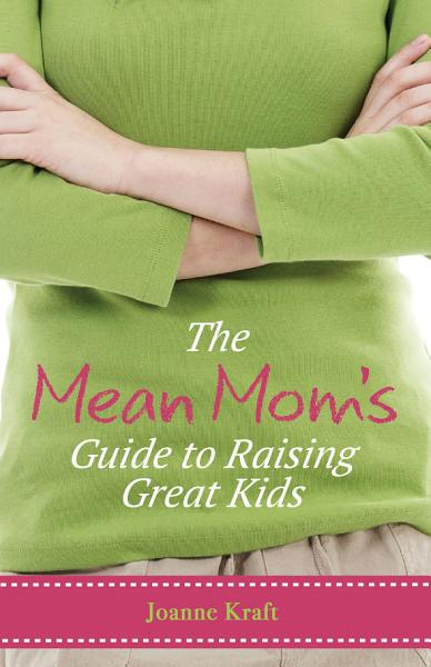 Mean Mom S Guide To Raising Great Kids