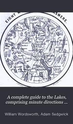A complete guide to the Lakes, comprising minute directions for the tourist, with mr. Wordsworth's Description of the scenery of the country, &c. and Three letters upon the geology of the Lake district, by prof. Sedgwick