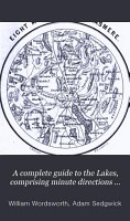 A complete guide to the Lakes  comprising minute directions for the tourist  with mr  Wordsworth s Description of the scenery of the country   c  and Three letters upon the geology of the Lake district  by prof  Sedgwick PDF