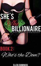 Who's the Dom?: She's the Billionaire: An Erotic BDSM Story of Female Domination (femdom)