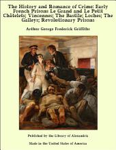 The History and Romance of Crime: Early French Prisons Le Grand and Le Petit ChŠtelets; Vincennes; The Bastile; Loches; The Galleys; Revolutionary Prisons