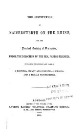 The Institution of Kaiserswerth on the Rhine: For the Practical Training of Deaconesses, Under the Direction of the Rev. Pastor Fliedner, Embracing the Support and Care of a Hospital, Infant and Industrial Schools, and a Female Penitentiary