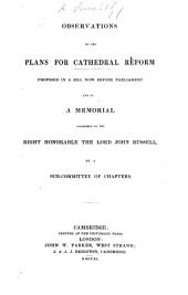 Observations on the plans for Cathedral Reform proposed in a bill now before Parliament and in a memorial addressed to the Right Honourable the Lord John Russell by a Sub-Committee of Chapters