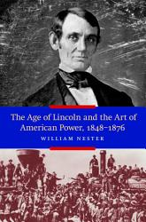 The Age Of Lincoln And The Art Of American Power 1848 1876 Book PDF