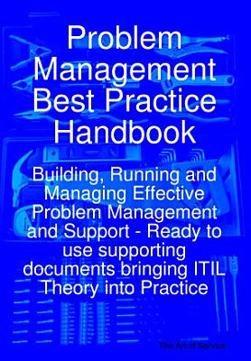 Problem Management Best Practice Handbook  Building  Running and Managing Effective Problem Management and Support   Ready to use supporting documents bringing ITIL Theory into Practice PDF