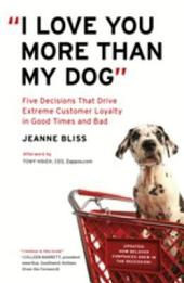 """""""I Love You More Than My Dog"""": Five Decisions That Drive Extreme Customer Loyalty in Good Times and Bad"""