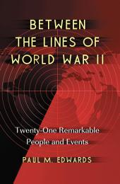 Between the Lines of World War II: Twenty-One Remarkable People and Events