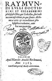 Raymundy Lulli ... Liber, qui Codicillus, seu vademecum inscribitur, in quo fontes alchimicae artis & reconditioris philosophiae traduntur, ante hac nunquam impressus