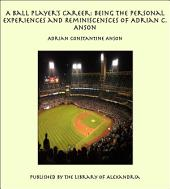 A Ball Player's Career: Being the Personal Experiences and Reminiscences of Adrian C. Anson