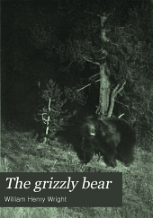 The Grizzly Bear: The Narrative of a Hunter-naturalist, Historical, Scientific and Adventurous