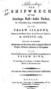 The Shipwreck of the Antelope East-India Packet: H. Wilson, Esq. Commander, on the Pelew Islands, ... in August, 1783. ... With Interesting Particulars of Lee Boo, Second Son of the Pelew King, ... By One of the Unfortunate Officers