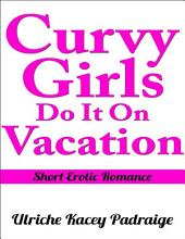 Curvy Girls Do It On Vacation: Short Erotic Romance