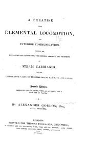 A treatise upon elemental locomotion, & interior communication, wherein are explained & illustrated: the history, practice, & prospects of steam carriages; & the comparative value of turnpike roads, railways, & canals