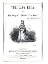 """The Lady Ella; Or, The Story of """"Cinderella"""" in Verse"""