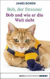 Bob, der Streuner - Bob und wie er die Welt sieht: Die Katze, die mein Leben veränderte