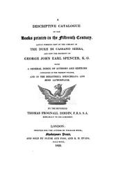 A Descriptive Catalogue of the Books Printed in the Fifteenth Century, Lately Forming Part of the Library of the Duke Di Cassano Serra, and Now the Property of George John Earl Spencer, K.G. with a General Index of Authors and Editions Contained in the Present Volume, and in the Bibliotheca Spenceriana and Ædes Althorpianæ. By the Reverend Thomas Frognall Dibdin ..