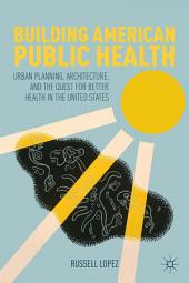 Building American Public Health: Urban Planning, Architecture, and the Quest for Better Health in the United States