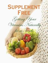 Supplement Free - Getting Your Vitamins Naturally from Foods