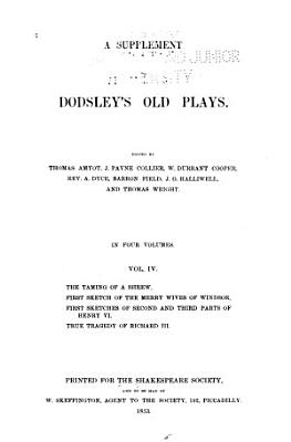 A Supplement to Dodsley s Old Plays  The taming of a shrew  First sketch of the Merry wives of Windsor  First sketches of second and third parts of Henry VI  True tragedy of Richard III PDF
