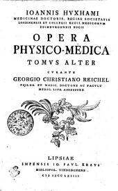IOANNIS HVXHAMI MEDICINAE DOCTORIS, REGIAE SOCIETATIS LONDINENSIS ET COLLEGII REGII MEDICORVM EDIMBVRGENSIS SOCII OPERA PHYSICO-MEDICA.: TOMVS ALTER, Volume 2