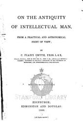 On the Antiquity of Intellectual Man, from a Practical and Astronomical Point of View