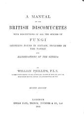 A Manual of the British Discomycetes: With Descriptions of All the Species of Fungi Hitherto Found in Britain, Included in the Family and Illustrations of the Genera
