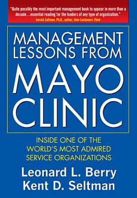 Management Lessons from Mayo Clinic  Inside One of the World   s Most Admired Service Organizations