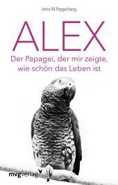 Alex: Der Papagei, der mir zeigte, wie schön das Leben ist