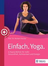 Einfach. Yoga.: 6 Asana-Reihen für mehr Gesundheit, Achtsamkeit und Energie