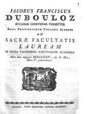 Jacobus Franciscus Dubouloz Ecclesiæ Genevensis presbyter Regii Provinciarum Collegii alumnus ad sacræ facultatis lauream in Regia Taurinensi Scientiarum Academia anno æræ vulgaris 1774., die 2. Maii, hora 5. pomeridiana