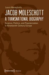 Jacob Moleschott - A Transnational Biography: Science, Politics, and Popularization in Nineteenth-Century Europe