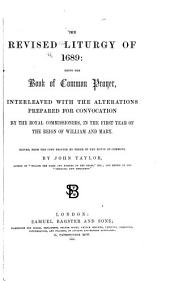 The revised liturgy of 1689: being the Book of common prayer: interleaved with the alterations prepared for convocation by the royal commissioners, in the first year of the reign of William and Mary