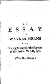 An Essay on Ways and Means for Raising Money for the Support of the Present War: Without Increasing the Public Debts. Inscribed to the Right Honourable George Lord Anson, ... By Francis Fauquier, Volume 5