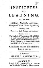 Institutes of Learning: Taken from Aristotle ... And many other Writers both Ancient and Modern. Containing the Method of Teaching the Classics ... Concluding with an Exhortation to Learning