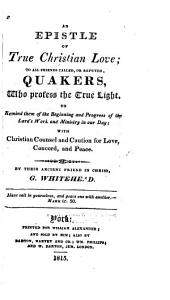 An Epistle of True Christian Love: To All Friends Called, Or Reputed, Quakers, who Profess the True Light. To Remind Them of the Beginning and Progress of the Lord's Work and Caution for Love, Concord, and Peace