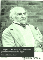 The Grand Old Man; Or, The Life and Public Services of the Right Honorable Wiliam Ewart Gladstone, Four Times Prime Minister of England