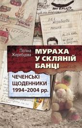 Мураха у скляній банці. Чеченські щоденники 1994-2004 рр.