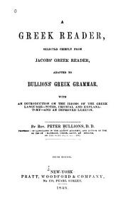 A Greek Reader: Selected Chiefly from Jacobs' Greek Reader : Adapted to Bullions' Greek Grammar with an Introduction on the Idioms of the Greek Language, Notes Critical and Explanatory and an Improved Lexicon